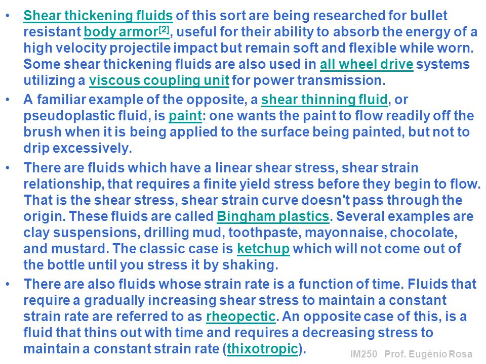Shear thickening fluids of this sort are being researched for bullet resistant body armor[2], useful for their ability to absorb the energy of a high velocity projectile impact but remain soft and flexible while worn. Some shear thickening fluids are also used in all wheel drive systems utilizing a viscous coupling unit for power transmission.